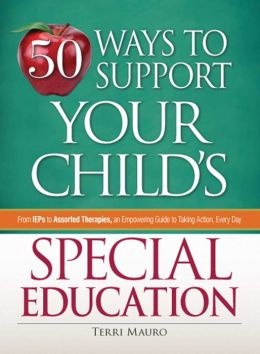 50 Ways to Support Your Child?s Special Education: From IEPs to Assorted Therapies, an Empowering Guide to Taking Action, Every Day