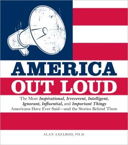 America Out Loud: The Most Inspirational, Irreverent, Intelligent, Ignorant, Influential, and Important Things Americans Have Ever Said?and the Stories Behind Them (PagePerfect NOOK Book)