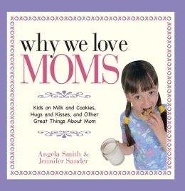 Why We Love Moms: Kids on Milk and Cookies, Hugs and Kisses, and Other Great Things About Mom