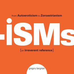 Isms: From Autoeroticism to Zoroastrianism--an Irreverent Reference