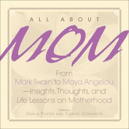 All About Mom: From Mark Twain to Maya Angelou--Insights, Thoughts, And Life Lessons on Motherhood