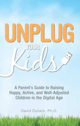 Unplug Your Kids: A Parent's Guide to Raising Happy, Active and Well-Adjusted Children in the Digital Age