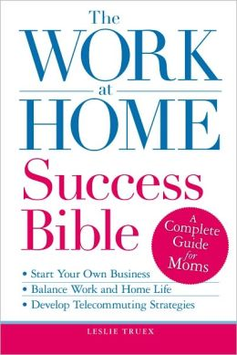 The Work-at-Home Success Bible: A Complete Guide for Women: Start Your Own Business; Balance Work and Home Life; Develop Telecommuting Strategies