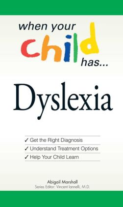 When Your Child Has? Dyslexia: Get the Right Diagnosis, Understand Treatment Options, and Help Your Child Learn