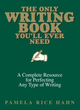 The Only Writing Book You'll Ever Need: A Complete Resource For Perfecting Any Type Of Writing