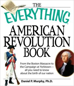 The Everything American Revolution Book: From the Boston Massacre to the Campaign at Yorktown-all you need to know about the birth of our nation (PagePerfect NOOK Book)