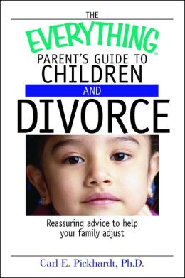 Everything Parent's Guide To Children And Divorce: Reassuring Advice to Help Your Family Adjust