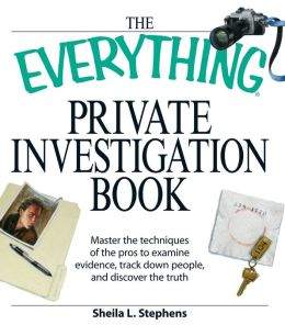 Everything Private Investigation Book: Master the techniques of the pros to examine evidence, trace down people, and discover the truth