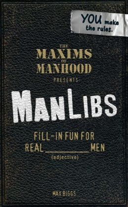 Maxims of Manhood Presents ManLibs: Fill-in Fun for REAL (adjective) Men