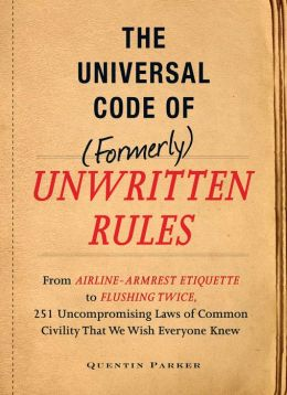 The Universal Code of (Formerly) Unwritten Rules: From Airline- Armrest Etiquette to Flushing Twice, 251 Universal Laws of Common Civility that We Wish Everything Knew
