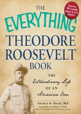 The Everything Theodore Roosevelt Book: The extraordinary life of an American icon
