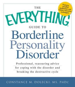 The Everything Guide to Borderline Peronality Disorder: Professional, reassuring advice for coping with the disorder and breaking the destructive cycle