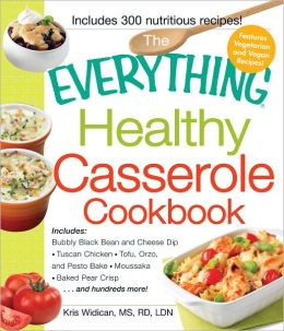 The Everything Healthy Casserole Cookbook: Includes - Bubbly Black Bean and Cheese Dip, Chicken Jambalaya, Seitan Shepard's Pie, Turkey and Summer Squash Mousska, Harvest Fruit Cake (PagePerfect NOOK Book)