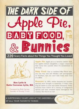The Dark Side of Apple Pie, Baby Food, and Bunnies: 220 Scary Facts about the Things You Thought You Loved