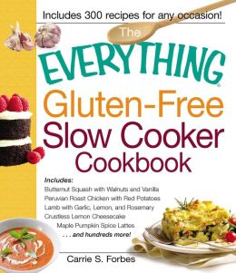 The Everything Gluten-Free Slow Cooker Cookbook: Includes Butternut Squash with Walnuts and Vanilla, Peruvian Roast Chicken with Red Potatoes, Lamb with Garlic, Lemon, and Rosemary, Crustless Lemon Cheesecake, Maple Pumpkin Spice Lattes...and hundreds mor