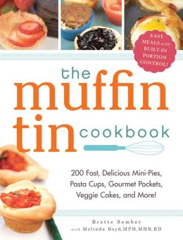 The Muffin Tin Cookbook: 200 Healthy, Fast, Delicious Mini-Pies, Pasta Cups, Gourmet Pockets, Veggie Cakes, and More!