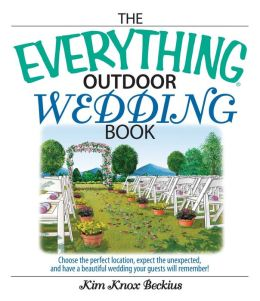 Everything Outdoor Wedding Book: Choose the Perfect Location, Expect the Unexpected, And Have a Beautiful Wedding Your Guests Will Remember!