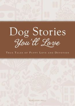 Dog Stories You'll Love: True tales of puppy love and devotion