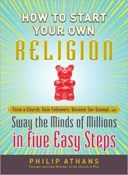 How to Start Your Own Religion: Form a Church, Gain Followers, Become Tax-Exempt, and Sway the Minds of Millions in Five Easy Steps