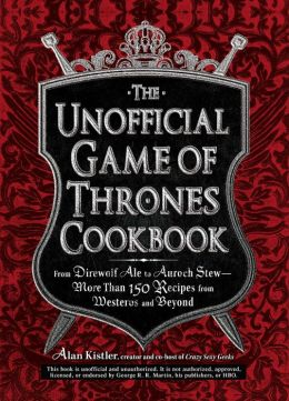The Unofficial Game of Thrones Cookbook: From Direwolf Ale to Auroch Stew - More Than 150 Recipes from Westeros and Beyond