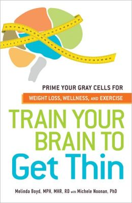 Train Your Brain to Get Thin: Prime Your Gray Cells for Weight Loss, Wellness, and Exercise