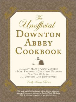 The Unofficial Downton Abbey Cookbook: From Lady Mary's Crab Canapes to Mrs. Patmore's Christmas Pudding - More Than 150 Recipes from Upstairs and Downstairs (PagePerfect NOOK Book)