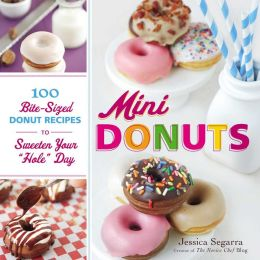 Mini Donuts: 100 Bite-Sized Donut Recipes to Sweeten Your Hole