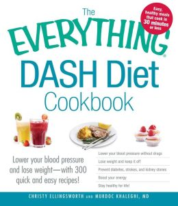 The Everything DASH Diet Cookbook: Lower your blood pressure and lose weight - with 300 quick and easy recipes! Lower your blood pressure without drugs, Lose weight and keep it off, Prevent diabetes, strokes, and kidney stones, Boost your energy, and Stay