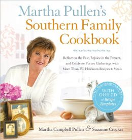 Martha Pullen's Southern Family Cookbook: Reflect on the Past, Rejoice in the Present, and Celebrate Future Gatherings with More than 250 Heirloom Recipes and Meals