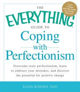 The Everything Guide to Coping with Perfectionism: Overcome Toxic Perfectionism, Learn to Embrace Your Mistakes, and Discover the Potential for Positive Change