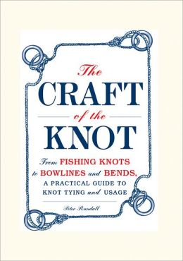 The Craft of the Knot: From Fishing Knots to Bowlines and Bends, a Practical Guide to Knot Tying and Usage