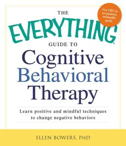 The Everything Guide to Cognitive Behavioral Therapy: Learn Positive and Mindful Techniques to Change Negative Behaviors