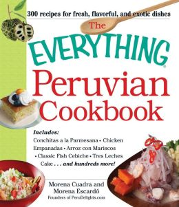 The Everything Peruvian Cookbook: Includes Conchitas a la Parmesana, Chicken Empanadas, Arroz con Mariscos, Classic Fish Cebiche, Tres Leches Cake and hundreds more!