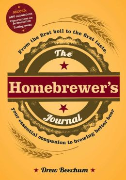 The Homebrewer's Journal: From the First Boil to the First Taste, Your Essential Companion to Brewing Better Beer