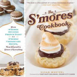 The S'mores Cookbook: From S'mores Stuffed French Toast to a S'mores Cheesecake Recipe, Treat Yourself to S'more of Everything