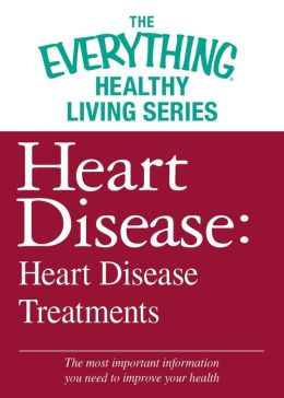 Heart Disease: Heart Disease Treatments: The most important information you need to improve your health