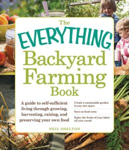 The Everything Backyard Farming Book: A Guide to Self-Sufficient Living Through Growing, Harvesting, Raising, and Preserving Your Own Food