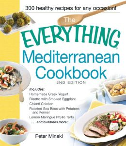 The The Everything Mediterranean Cookbook: Includes Homemade Greek Yogurt, Risotto with Smoked Eggplant, Chianti Chicken, Roasted Sea Bass with Potatoes and Fennel, Lemon Meringue Phyllo Tarts and hundreds more!