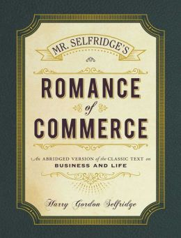 Mr. Selfridge's Romance of Commerce: An Abridged Version of the Classic Text on Business and Life