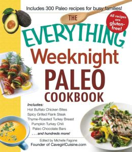 The Everything Weeknight Paleo Cookbook: Includes Hot Buffalo Chicken Bites, Spicy Grilled Flank Steak, Thyme-Roasted Turkey Breast, Pumpkin Turkey Chili, Paleo Chocolate Bars and hundreds more!