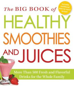 The Big Book of Healthy Smoothies and Juices: More Than 500 Fresh and Flavorful Drinks for the Whole Family