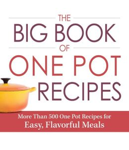 The Big Book Of One Pot Recipes: More Than 500 One Pot Recipes for Easy, Flavorful Meals