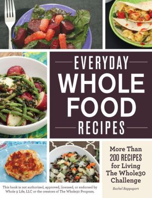 Everyday Whole Food Recipes: More Than 200 Recipes for Living the Whole 30 Challenge