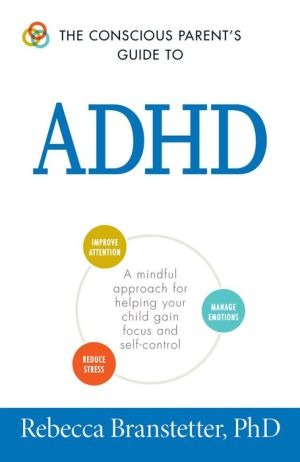The Conscious Parent's Guide To ADHD: A Mindful Approach for Helping Your Child Gain Focus and Self-Control