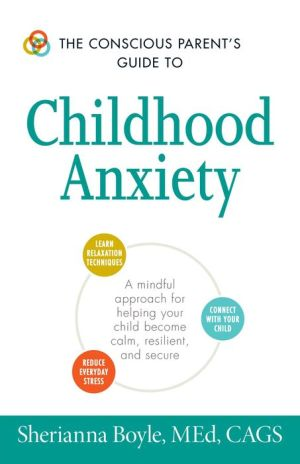 The Conscious Parent's Guide to Childhood Anxiety: A Mindful Approach for Helping Your Child Become Calm, Resilient, and Secure