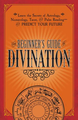 The Beginner's Guide to the Mystical Arts: Learn the Secrets of Astrology, Numerology, Tarot, and Palm Reading--and Predict Your Future
