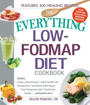 The Everything Low-FODMAP Diet Cookbook: Includes Easy Egg and Spinach Casserole, Greek-Style Salmon, Quinoa Bowl with Grilled Chicken, Kale, Cranberry, and Pine Nut Salad, Chocolate Coconut Balls...and Hundreds More!