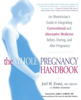 The Whole Pregnancy Handbook: An Obstetrician's Guide to Integrating Conventional and Alternative Medicine Before, During, and After Pregnancy