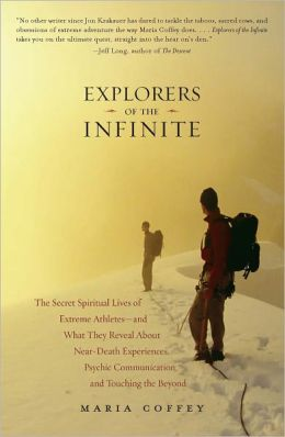 Explorers of the Infinite: The Secret Spiritual Lives of Extreme Athletes-and What They Reveal About Near-Death Experiences, Psychic Communication, and Touching the Beyond