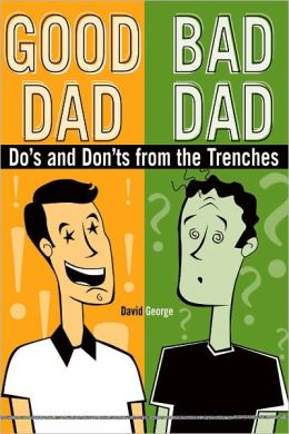Good Dad / Bad Dad: The Do's And Don'ts From The Trenches
